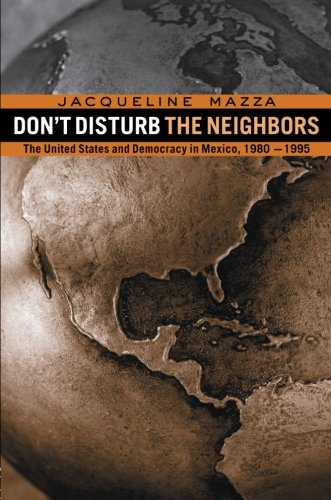 Don't Disturb the Neighbors: The US and Democracy in Mexico, 1980-1995
