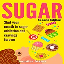 Sugar: Shut Your Mouth to Sugar Addiction and Cravings Forever, 2nd Edition Audiobook by Jennifer Atkins Narrated by Jill Summers