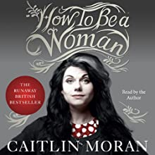 How to Be a Woman (       UNABRIDGED) by Caitlin Moran Narrated by Caitlin Moran