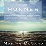 To Be a Runner: How Racing Up Mountains, Running with the Bulls, or Just Taking On a 5-K Makes You a Better Person (and the World a Better Place) | Martin Dugard
