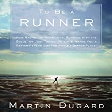 To Be a Runner: How Racing Up Mountains, Running with the Bulls, or Just Taking On a 5-K Makes You a Better Person (and the World a Better Place) (       UNABRIDGED) by Martin Dugard Narrated by Bernard Setaro Clark