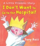 Tony Ross I Don't Want to Go to the Hospital! (Little Princess Story)