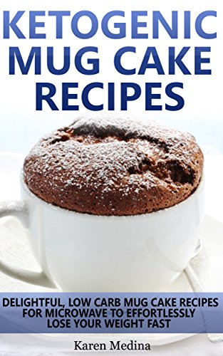 Ketogenic DIet: Ketogenic Mug Cake Recipes: Low Carb Mug Cake Recipes For Microwave To Lose Weight Fast (Low Carb Diet, Ketogenic Diet) by Karen Medina