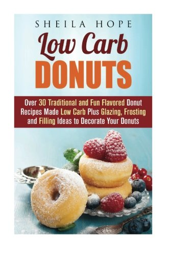 Low Carb Donuts: 30 Traditional and Fun Flavored Donut Recipes Made Low Carb Plus Glazing, Frosting and Filling Ideas to Decorate Your Donuts by Sheila Hope