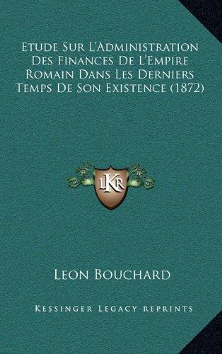 Etude Sur L'Administration Des Finances de L'Empire Romain Dans Les Derniers Temps de Son Existence (1872)