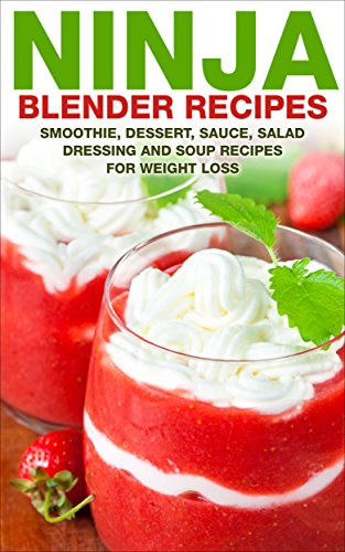 Ninja Blender Recipes: Smoothie, Dessert, Sauce, Salad Dressing and Soups Recipes For Weight Loss (Ninja Blender Recipe Books Book 1)