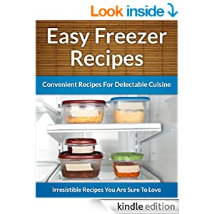 Freezer Recipes - Easy and Convenient Recipes To Save Time, Money and Your Health (The Easy Recipe Book 43)