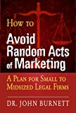 How to Avoid Random Acts of Marketing: A Plan for Small to Midsized Legal Firms