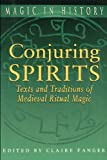Conjuring Spirits: Texts & Traditions of Late Medieval Ritual Magic (Magic in History Series)