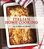 Italian Home Cooking: 125 Recipes to Comfort Your Soul