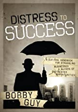 Distress to Success: A Survival Handbook For Struggling Businesses and Buyers of Distressed Opportunities