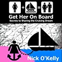 Get Her on Board: Secrets to Sharing the Cruising Dream (       UNABRIDGED) by Nick O'Kelly Narrated by Nick O'Kelly