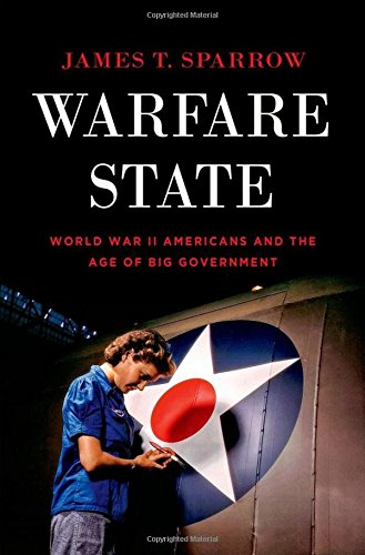 Warfare State: World War II Americans and the Age of Big Government