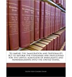 img - for To Amend the Immigration and Nationality ACT to Reform the Standards and Procedures for the Lawful Admission of Immigrants and Nonimmigrants Into the United States. (Paperback) - Common book / textbook / text book