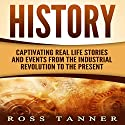 History: Captivating Real Life Stories and Events from the Industrial Revolution to the Present Audiobook by Ross Tanner Narrated by JD Kelly