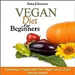 Vegan Diet for Beginners: Adopting a Vegan Diet for Weight Loss & Good Mental Health! | Katya Johansson