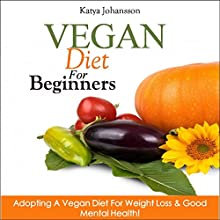 Vegan Diet for Beginners: Adopting a Vegan Diet for Weight Loss & Good Mental Health! Audiobook by Katya Johansson Narrated by Jo Nelson