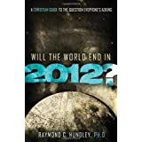 Will the World End in 2012?: A Christian Guide to the Question Everyone's Asking ~ Raymond C. Hundley