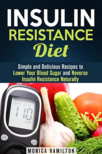 Insulin Resistance Diet: Simple and Delicious Recipes to Lower Your Blood Sugar and Reverse Insulin Resistance (Control Blood Sugar Level) - Monica Hamilton