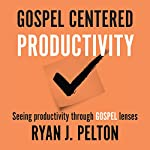 Gospel Centered Productivity: Seeing Productivity through Gospel Lenses, Everyday Leadership Series Book 1 | Ryan J. Pelton