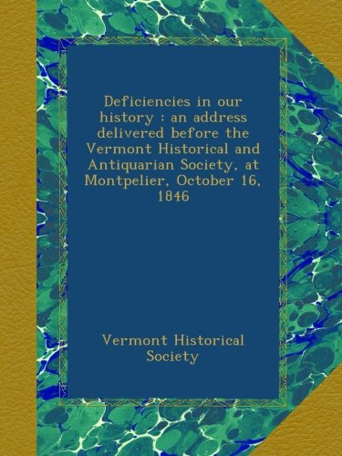 Deficiencies in our history : an address delivered before the Vermont Historical and Antiquarian Society, at Montpelier, October 16, 1846