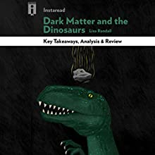 Key Takeaways, Analysis & Review | Dark Matter and the Dinosaurs: The Astounding Interconnectedness of the Universe, by Lisa Randall Audiobook by  Instaread Narrated by Sean Patrick Hopkins