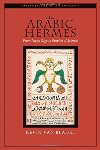 The Arabic Hermes: From Pagan Sage to Prophet of Science (Oxford Studies in Late Antiquity)