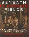 Beneath Flanders Fields: The Tunnellers War 1914-1918