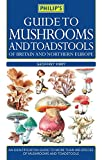 Guide to Mushrooms and Toadstools of Britain and Europe (Philips Guide)