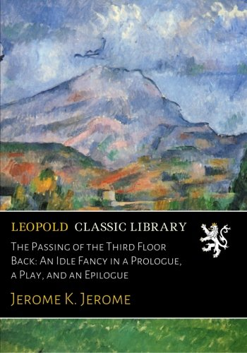 The Passing of the Third Floor Back: An Idle Fancy in a Prologue, a Play, and an Epilogue PDF