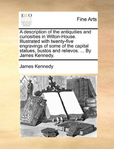 A description of the antiquities and curiosities in Wilton-House. Illustrated with twenty-five engravings of some of the capital statues, bustos and relievos. ... By James Kennedy.
