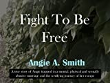 img - for Fight To Be Free: A True Story of a womans journey to escape a physical and sexually abusive marriage book / textbook / text book