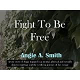BEING REVISED!!! Fight To Be Free: A True Story of a womans journey to escape: Needs Serious Editing (will be republished on a later date)by Angie A. Smith