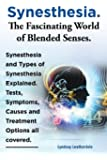 Synesthesia. the Fascinating World of Blended Senses. Synesthesia and Types of Synesthesia Explained. Tests, Symptoms, Causes and Treatment Options Al