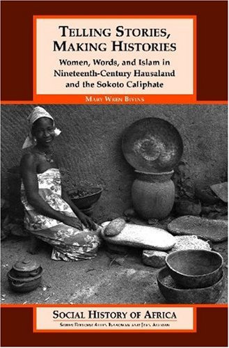 Telling Stories, Making Histories : Women, Words, and Islam in Nineteenth-century Hausaland and the Sokoto Caliphate  (S