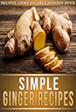 Ginger Recipes: 33 Mouth-Watering Recipes Using Natures Super Spice For Weight Loss, Health, And Beauty. (The Simple Recipe Series)