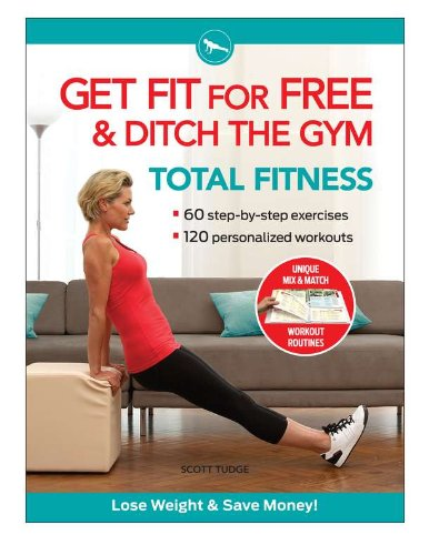 Get Fit For Free and Ditch the Gym for Total Fitness: Workout Routines to Keep Fit, Tone Up, Lose Weight, and Save Money