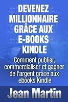 Devenez millionnaire gr�ce aux e-books Kindle - Comment publier, commercialiser et gagner de l'argent gr�ce aux ebooks Kindle