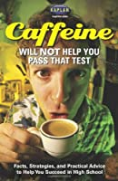 Caffeine Will Not Help You Pass That Test: Facts, Strategies, and Practical Advice to Help You Succeed in High School