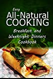 img - for Easy All-Natural Cooking - Breakfast and Weeknight Dinners Cookbook: Easy Healthy Recipes Made With Natural Ingredients book / textbook / text book