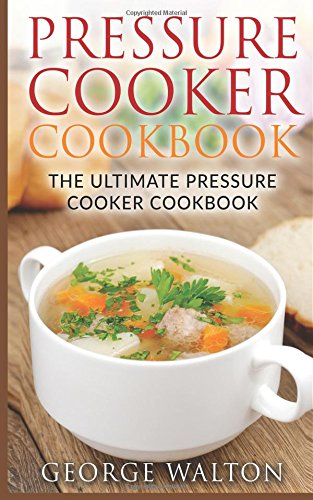 Pressure Cooker Cookbook: The Ultimate Pressure Cooker Cookbook? by George Walton