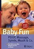 Baby Fun: Pekip, Massage, Spiele, Musik & Co: Das Beste aus allen Babykursen für zu Hause