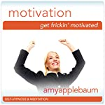 Get Frick'in Motivated (Self-Hypnosis & Meditation): Create Motivation | Amy Applebaum