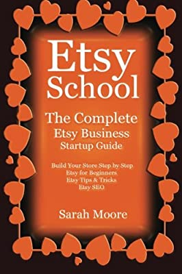 Etsy: School The Complete Etsy Business Startup Guide (Etsy, Etsy for Beginners, Etsy Business, Etsy Startup Guide, Etsy Selling)