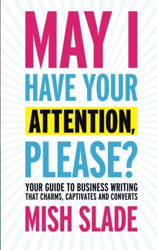may-i-have-your-attention-please-your-guide-to-business-writing-that-charms-captivates-and-converts