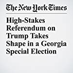 High-Stakes Referendum on Trump Takes Shape in a Georgia Special Election | Jonathan Martin,Alexander Burns
