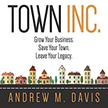 Town Inc.: Grow Your Business. Save Your Town. Leave Your Legacy. (       UNABRIDGED) by Andrew M. Davis Narrated by Andrew M. Davis