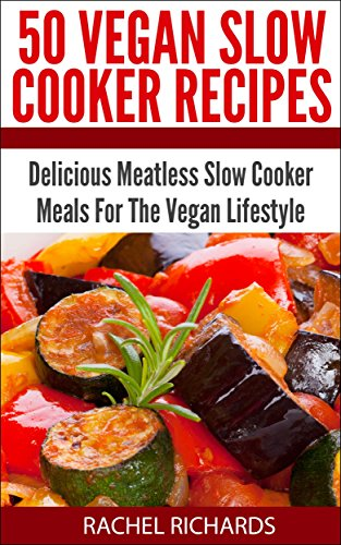Book: 50 Vegan Slow Cooker Recipes - Delicious Meatless Slow Cooker Meals For The Vegan Lifestyle by Rachel Richards
