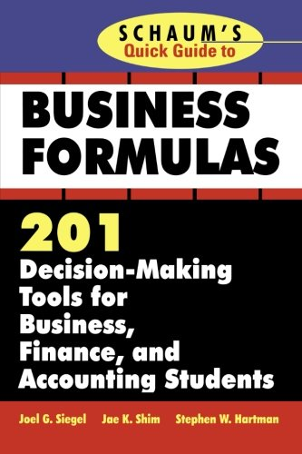Schaum's Quick Guide to Business Formulas: 201 Decision-Making Tools for Business, Finance, and Accounting Students, Siegel, Joel G.; Shim, Jae K.; Hartman, Stephen W.