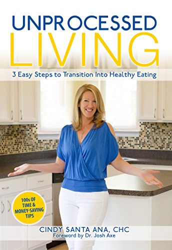 Unprocessed Living: 3 Easy Steps to Transition Into Healthy Eating by Cindy SantaAna